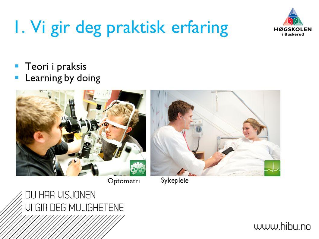 1. Vi gir deg praktisk erfaring  Teori i praksis  Learning by doing Optometri Sykepleie