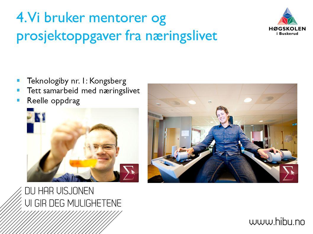 4. Vi bruker mentorer og prosjektoppgaver fra næringslivet  Teknologiby nr. 1: Kongsberg  Tett samarbeid med næringslivet  Reelle oppdrag