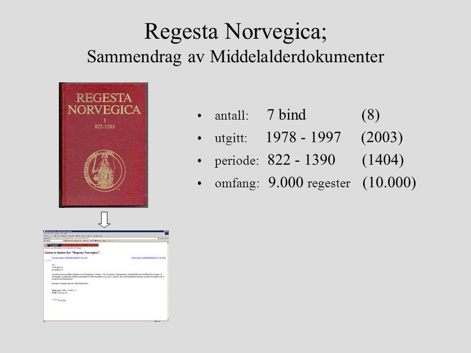 Regesta Norvegica; Sammendrag av Middelalderdokumenter •antall: 7 bind (8) •utgitt: 1978 - 1997 (2003) •periode: 822 - 1390 (1404) •omfang: 9.000 regester (10.000)