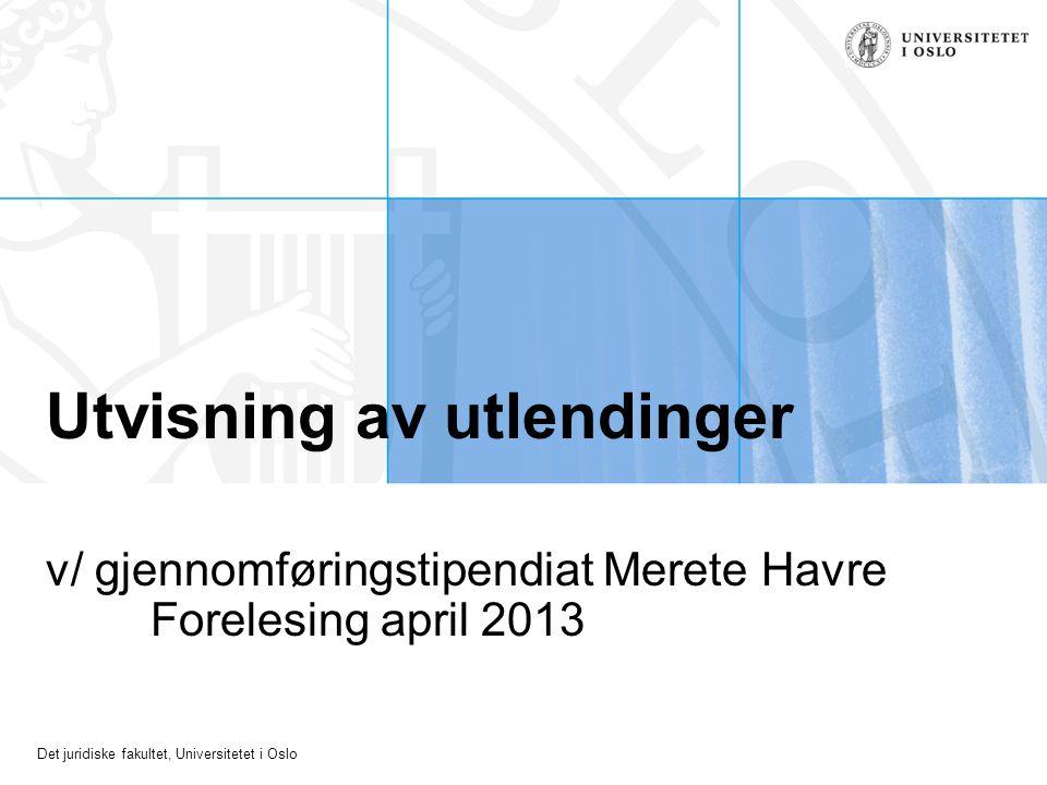 Det juridiske fakultet, Universitetet i Oslo Utvisning av utlendinger v/ gjennomføringstipendiat Merete Havre Forelesing april 2013