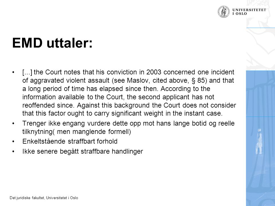 Det juridiske fakultet, Universitetet i Oslo EMD uttaler: •[...] the Court notes that his conviction in 2003 concerned one incident of aggravated violent assault (see Maslov, cited above, § 85) and that a long period of time has elapsed since then.