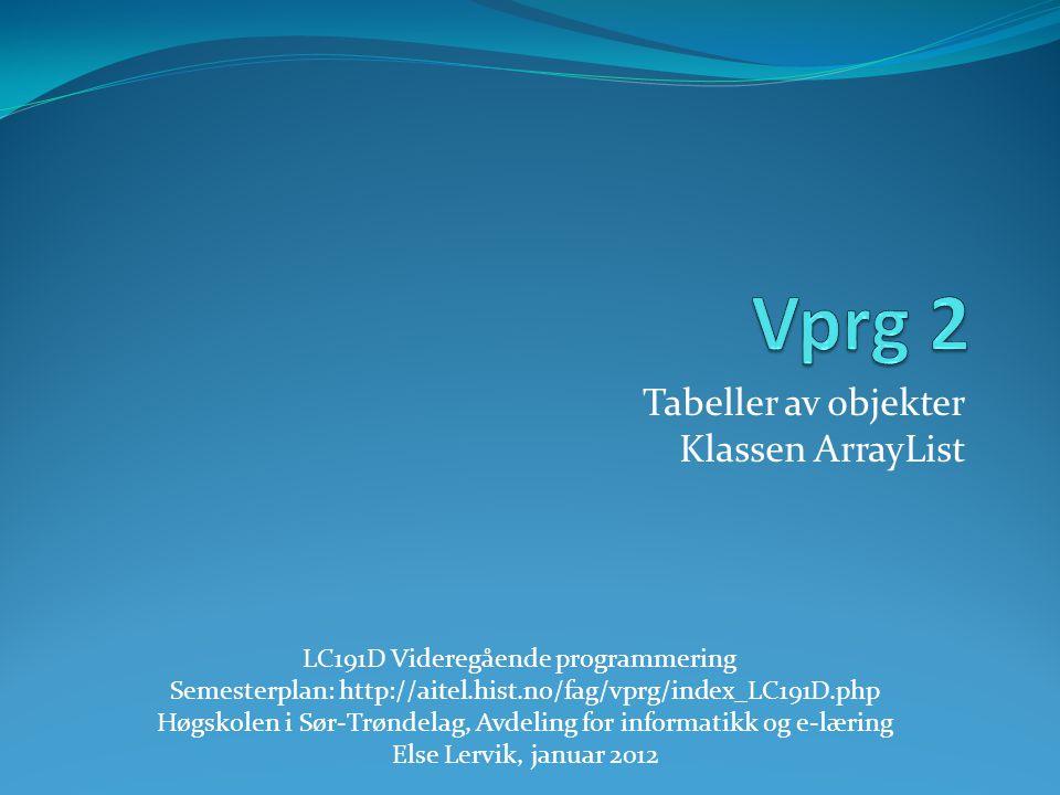 Tabeller av objekter Klassen ArrayList LC191D Videregående programmering Semesterplan: http://aitel.hist.no/fag/vprg/index_LC191D.php Høgskolen i Sør-
