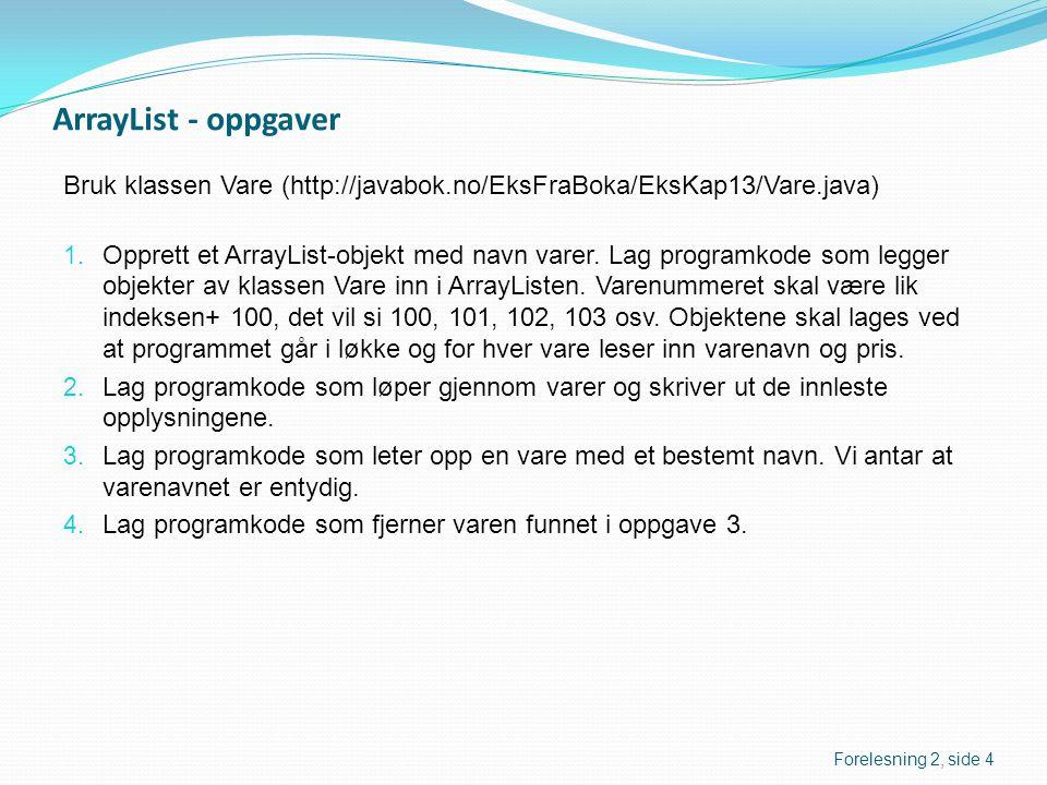 ArrayList - oppgaver Bruk klassen Vare (http://javabok.no/EksFraBoka/EksKap13/Vare.java) 1. Opprett et ArrayList-objekt med navn varer. Lag programkod