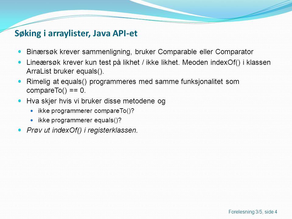 Oversikt over metoder i Java API-et Forelesning 3/5, side 5 TabellArrayList Sorteringjava.util.Arrays.sort(tabell) java.util.Arrays.sort(tabell, komp) java.util.Collections.sort(arrayliste) java.util.Collections.sort(arrayliste, komp) Binærsøk, returnerer indeksen, eventuelt (-indeks -1) java.util.Arrays.binarySearch( tabell, søkeverdi) java.util.Arrays.binarySearch( tabell, søkeverdi, komp) java.util.Collections.binarySearch( arrayliste, søkeverdi) java.util.Collections.binarySearch( arrayliste, søkeverdi, komp) Lineær søk, Returnerer indeksen, eventuelt -1 objektmetode i klassen ArrayList: indexOf(element) lastIndexOf(element)