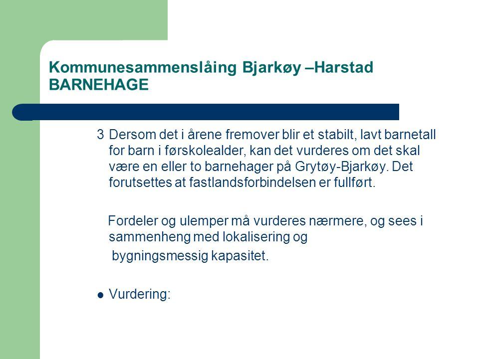 Kommunesammenslåing Bjarkøy –Harstad BARNEHAGE 3Dersom det i årene fremover blir et stabilt, lavt barnetall for barn i førskolealder, kan det vurderes om det skal være en eller to barnehager på Grytøy-Bjarkøy.