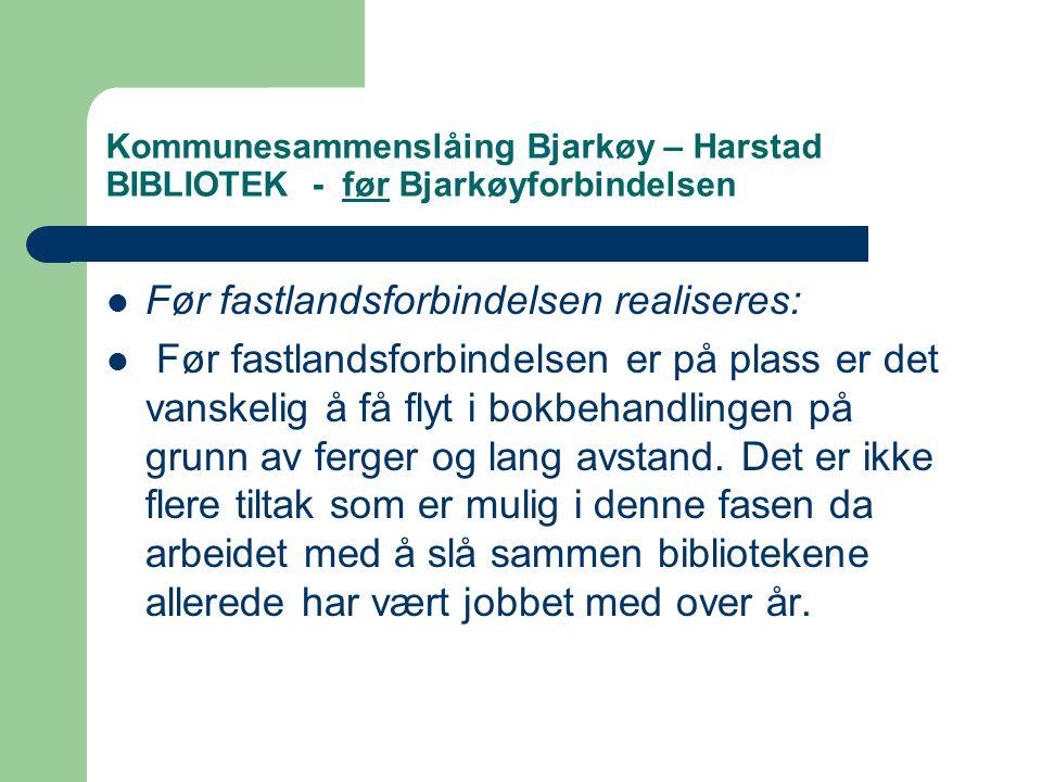 Kommunesammenslåing Bjarkøy – Harstad BIBLIOTEK - før Bjarkøyforbindelsen  Før fastlandsforbindelsen realiseres:  Før fastlandsforbindelsen er på plass er det vanskelig å få flyt i bokbehandlingen på grunn av ferger og lang avstand.