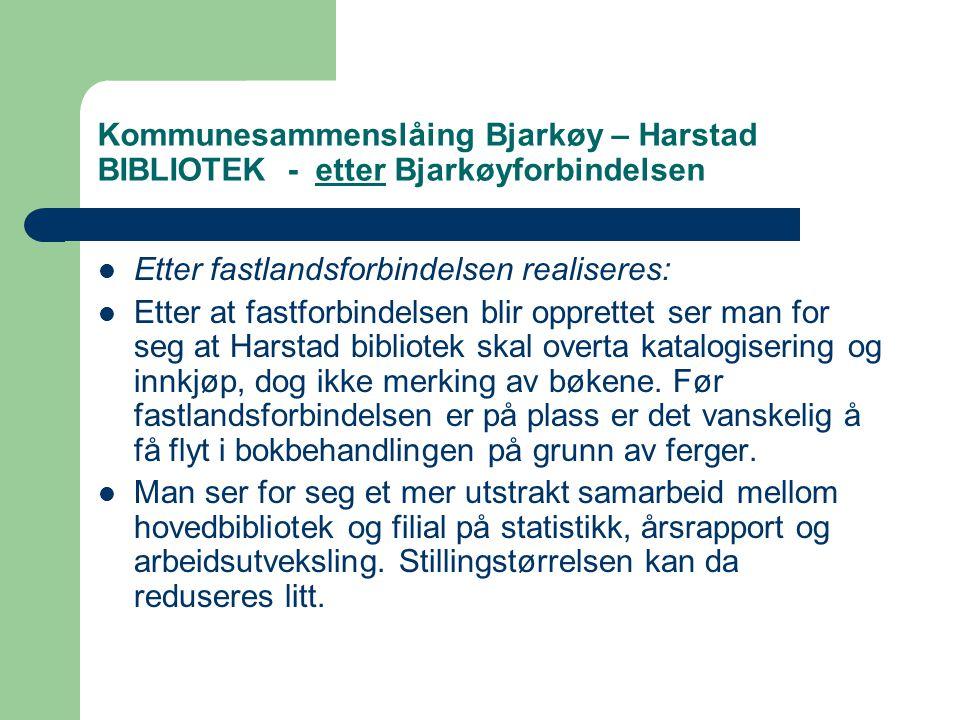 Kommunesammenslåing Bjarkøy – Harstad BIBLIOTEK - etter Bjarkøyforbindelsen  Etter fastlandsforbindelsen realiseres:  Etter at fastforbindelsen blir opprettet ser man for seg at Harstad bibliotek skal overta katalogisering og innkjøp, dog ikke merking av bøkene.