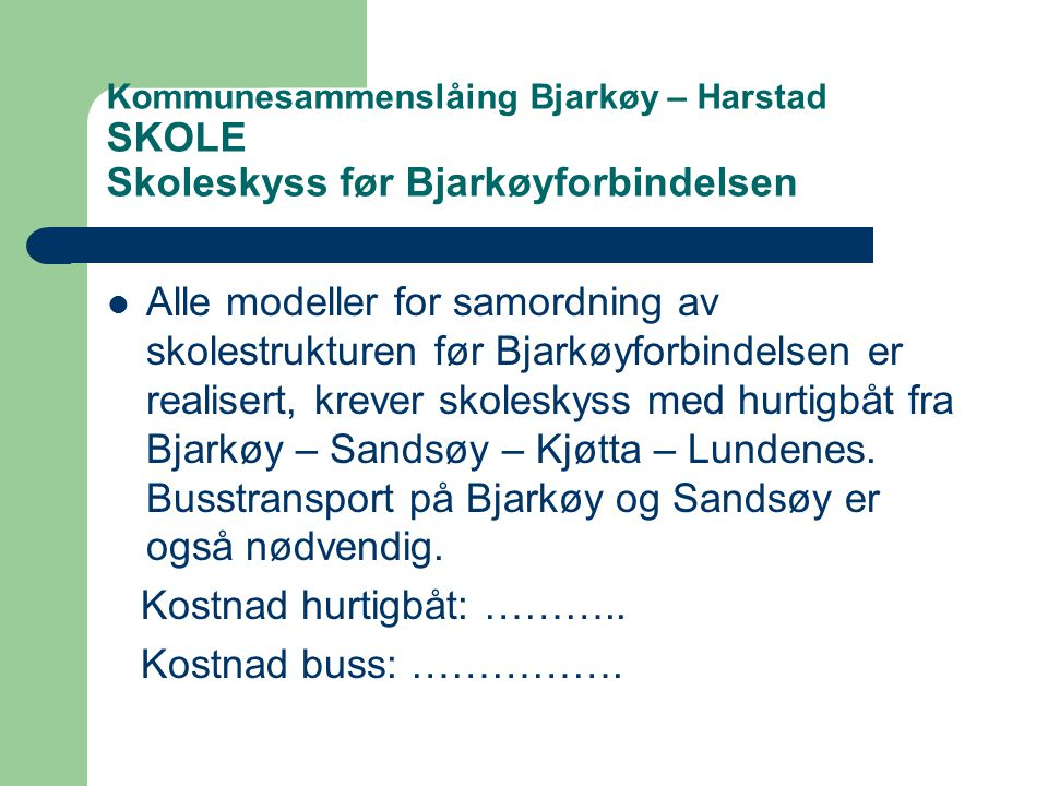 Kommunesammenslåing Bjarkøy – Harstad SKOLE Skoleskyss før Bjarkøyforbindelsen  Alle modeller for samordning av skolestrukturen før Bjarkøyforbindelsen er realisert, krever skoleskyss med hurtigbåt fra Bjarkøy – Sandsøy – Kjøtta – Lundenes.
