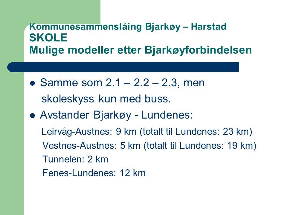 Kommunesammenslåing Bjarkøy – Harstad SKOLE Mulige modeller etter Bjarkøyforbindelsen  Samme som 2.1 – 2.2 – 2.3, men skoleskyss kun med buss.