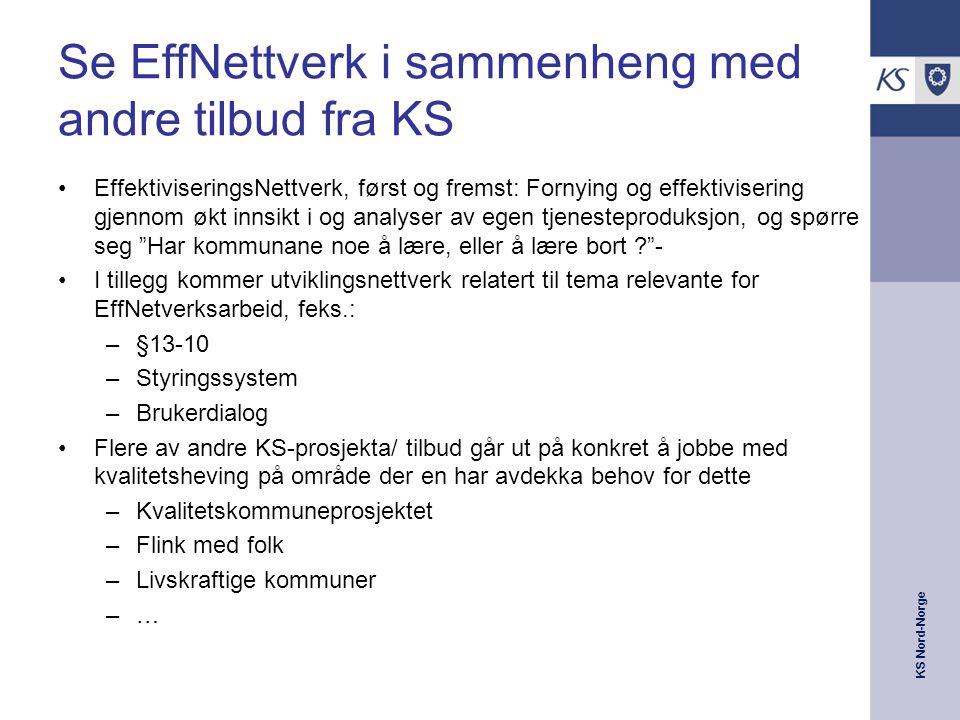 KS Nord-Norge Se EffNettverk i sammenheng med andre tilbud fra KS •EffektiviseringsNettverk, først og fremst: Fornying og effektivisering gjennom økt innsikt i og analyser av egen tjenesteproduksjon, og spørre seg Har kommunane noe å lære, eller å lære bort - •I tillegg kommer utviklingsnettverk relatert til tema relevante for EffNetverksarbeid, feks.: –§13-10 –Styringssystem –Brukerdialog •Flere av andre KS-prosjekta/ tilbud går ut på konkret å jobbe med kvalitetsheving på område der en har avdekka behov for dette –Kvalitetskommuneprosjektet –Flink med folk –Livskraftige kommuner –…–…