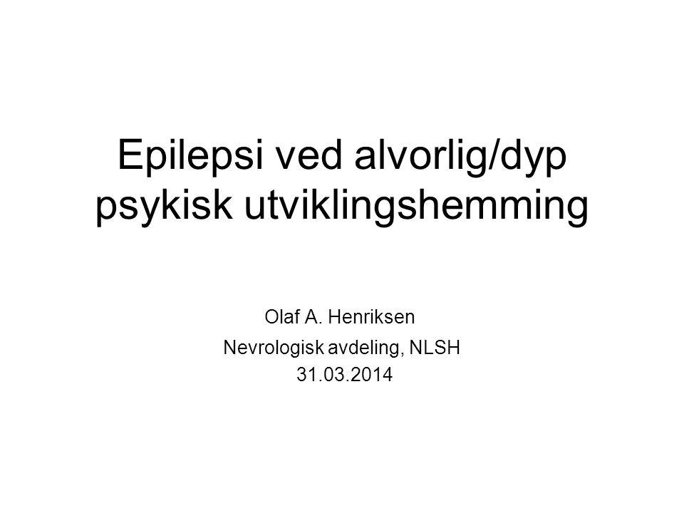 Epilepsi ved alvorlig/dyp psykisk utviklingshemming Olaf A. Henriksen Nevrologisk avdeling, NLSH 31.03.2014