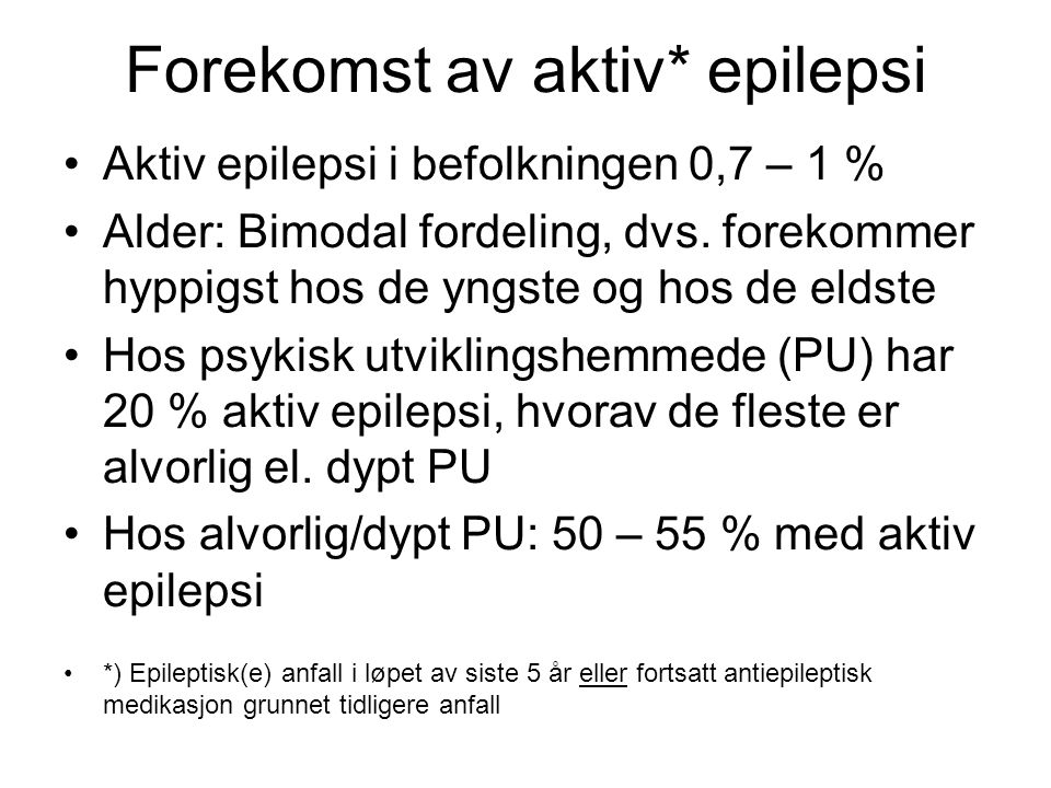 Forekomst av aktiv* epilepsi •Aktiv epilepsi i befolkningen 0,7 – 1 % •Alder: Bimodal fordeling, dvs. forekommer hyppigst hos de yngste og hos de elds