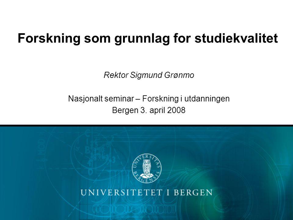Forskning som grunnlag for studiekvalitet Rektor Sigmund Grønmo Nasjonalt seminar – Forskning i utdanningen Bergen 3.