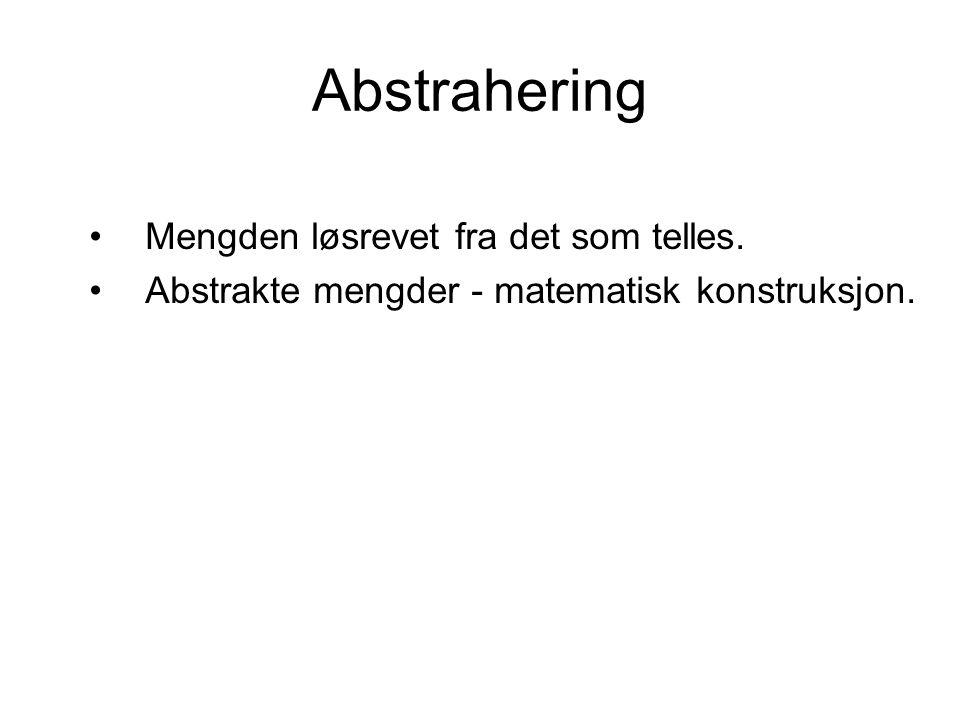 Abstrahering •Mengden løsrevet fra det som telles. •Abstrakte mengder - matematisk konstruksjon.