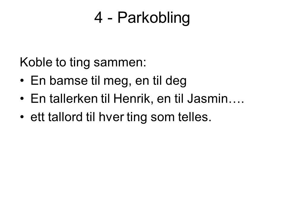 4 - Parkobling Koble to ting sammen: •En bamse til meg, en til deg •En tallerken til Henrik, en til Jasmin…. •ett tallord til hver ting som telles.