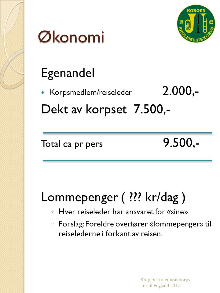 Egenandel  Korpsmedlem/reiseleder 2.000,- Dekt av korpset 7.500,- Total ca pr pers 9.500,- Lommepenger ( ??? kr/dag ) ◦ Hver reiseleder har ansvaret