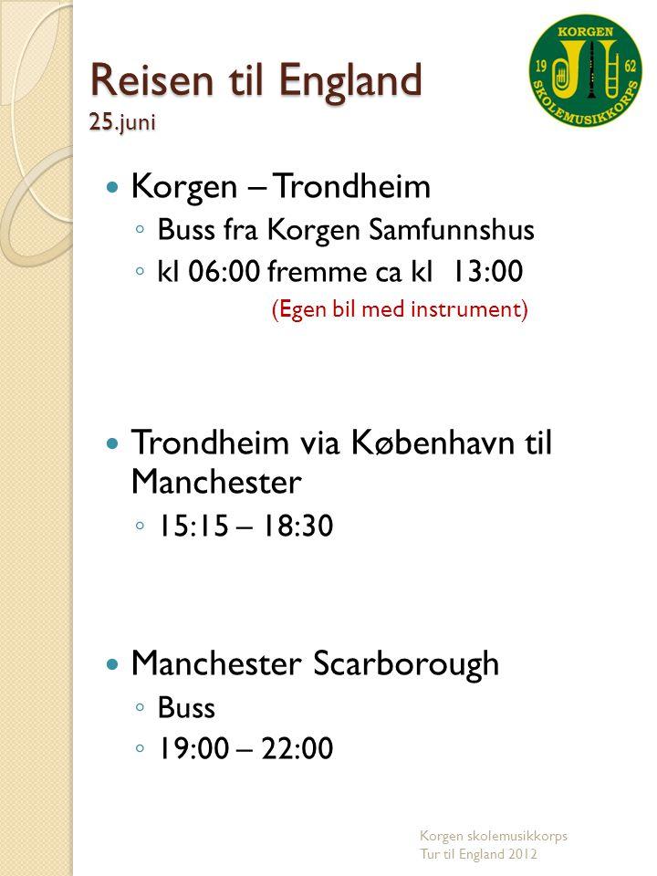  Scarborough - Manchester ◦ Buss 06:00 – 09:00  Manchester -Trondheim via København og Oslo ◦ 10:15 – 17:15  Trondheim – Korgen ◦ Buss og antar å være i Korgen kl 00:00 -01:00 Korgen skolemusikkorps Tur til England 2012 Reisen fra England 29.juni