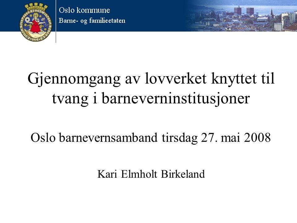 Gjennomgang av lovverket knyttet til tvang i barneverninstitusjoner Oslo barnevernsamband tirsdag 27. mai 2008 Kari Elmholt Birkeland