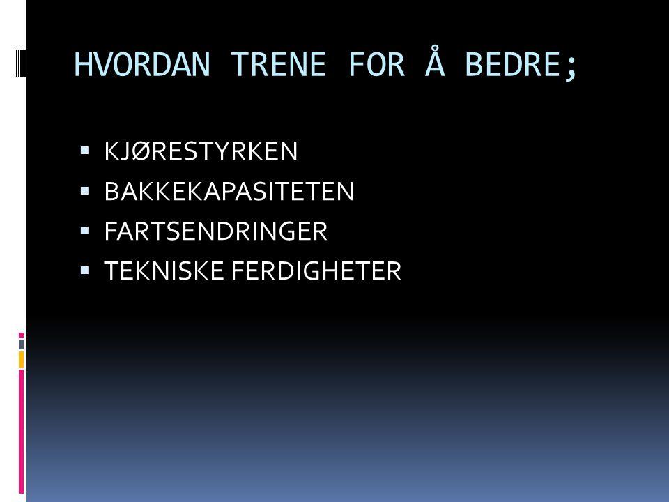 HVORDAN TRENE FOR Å BEDRE;  KJØRESTYRKEN  BAKKEKAPASITETEN  FARTSENDRINGER  TEKNISKE FERDIGHETER