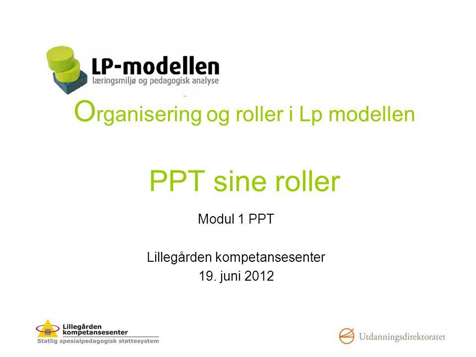 O rganisering og roller i Lp modellen PPT sine roller Modul 1 PPT Lillegården kompetansesenter 19. juni 2012