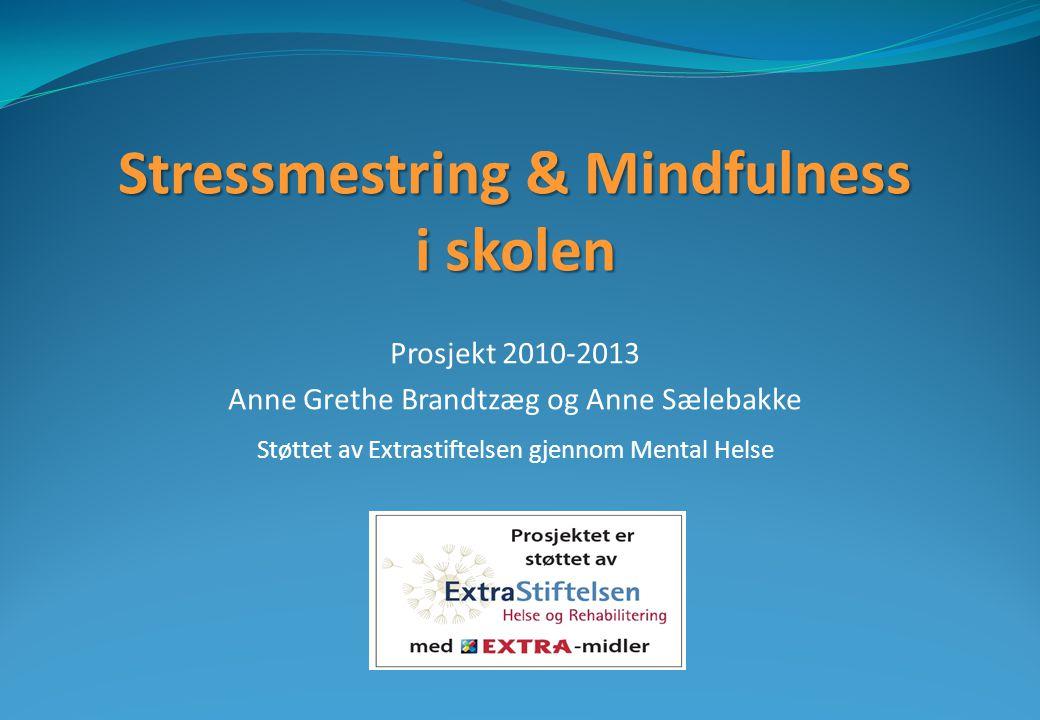 Stressmestring & Mindfulness i skolen Prosjekt 2010-2013 Anne Grethe Brandtzæg og Anne Sælebakke Støttet av Extrastiftelsen gjennom Mental Helse