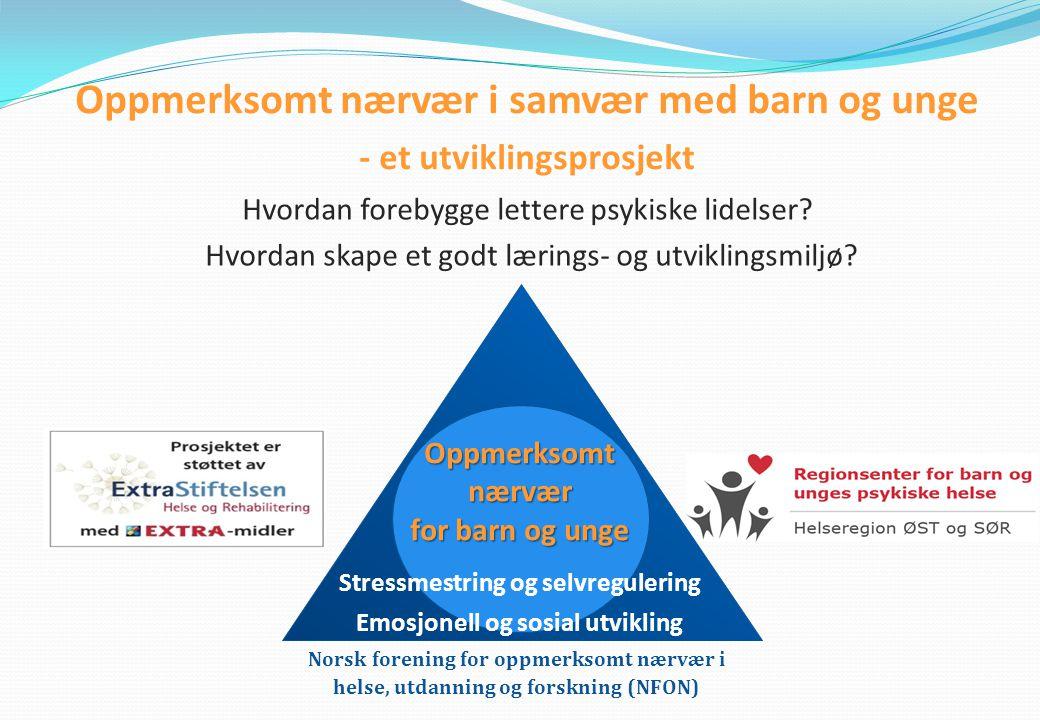 Oppmerksomt nærvær i samvær med barn og unge - et utviklingsprosjekt Hvordan forebygge lettere psykiske lidelser? Hvordan skape et godt lærings- og ut