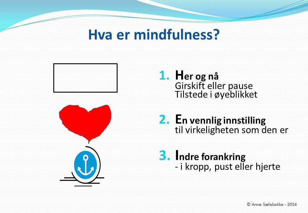 Hva er mindfulness? 1. H er og nå Girskift eller pause Tilstede i øyeblikket 2. E n vennlig innstilling til virkeligheten som den er 3. I ndre forankr