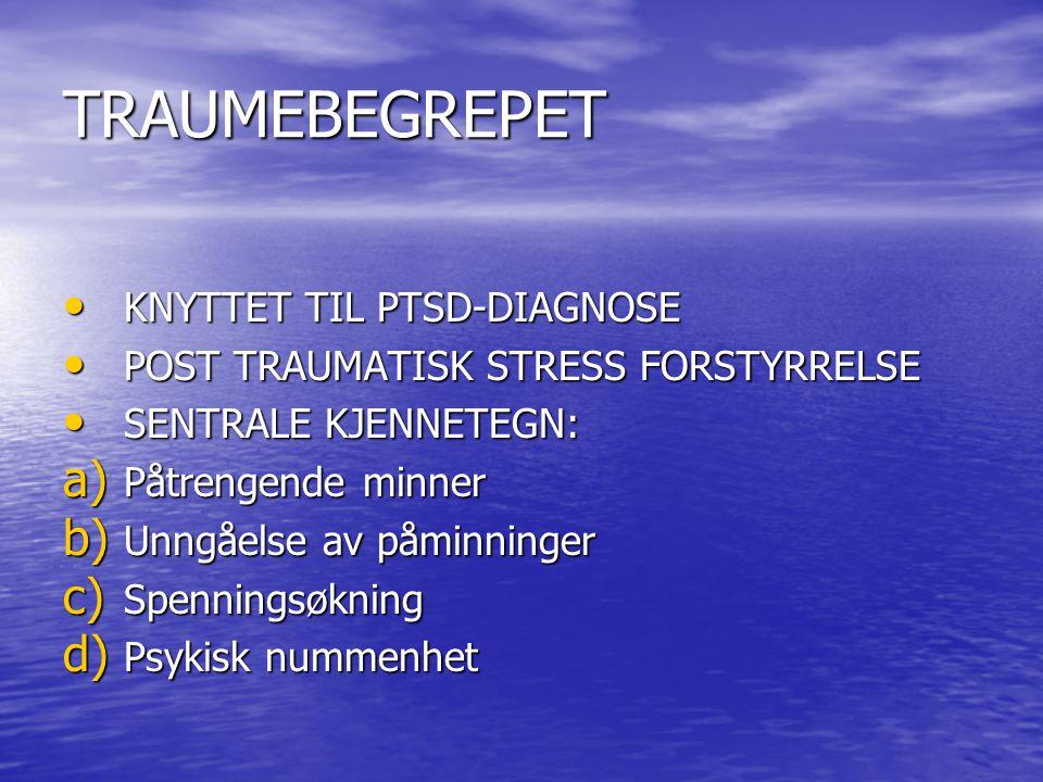 TRAUMEBEGREPET • KNYTTET TIL PTSD-DIAGNOSE • POST TRAUMATISK STRESS FORSTYRRELSE • SENTRALE KJENNETEGN: a) Påtrengende minner b) Unngåelse av påminninger c) Spenningsøkning d) Psykisk nummenhet