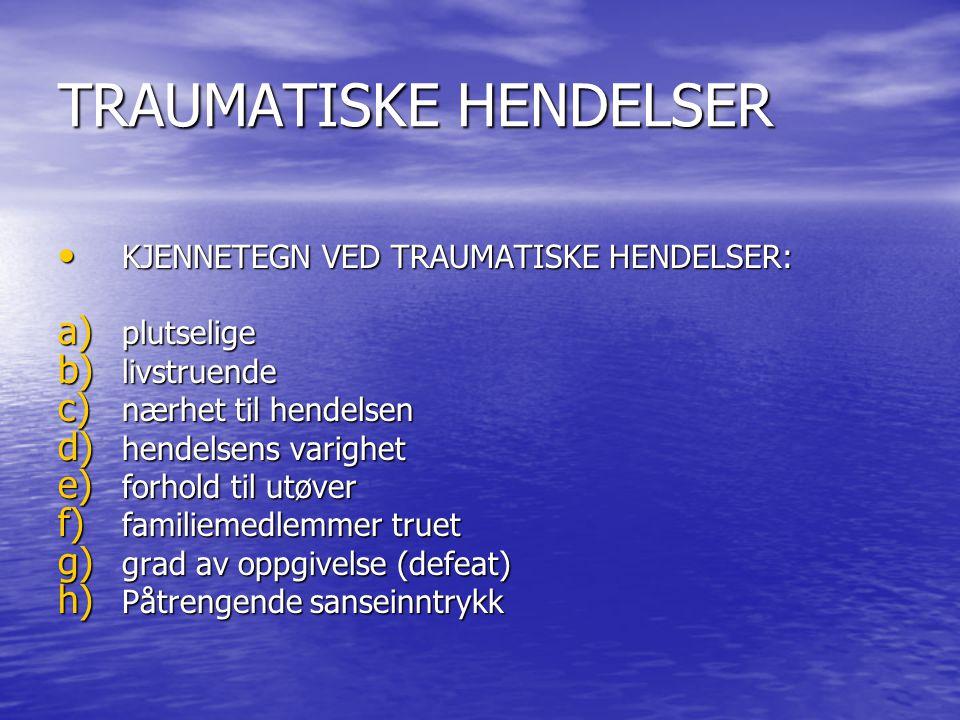 TRAUMATISKE HENDELSER • KJENNETEGN VED TRAUMATISKE HENDELSER: a) plutselige b) livstruende c) nærhet til hendelsen d) hendelsens varighet e) forhold til utøver f) familiemedlemmer truet g) grad av oppgivelse (defeat) h) Påtrengende sanseinntrykk