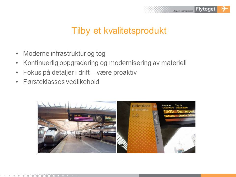 Tilby et kvalitetsprodukt •Moderne infrastruktur og tog •Kontinuerlig oppgradering og modernisering av materiell •Fokus på detaljer i drift – være pro
