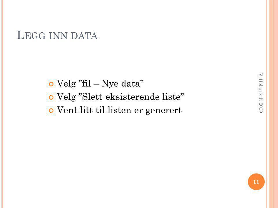"""L EGG INN DATA Velg """"fil – Nye data"""" Velg """"Slett eksisterende liste"""" Vent litt til listen er generert 11 V. Holmstedt 2009"""