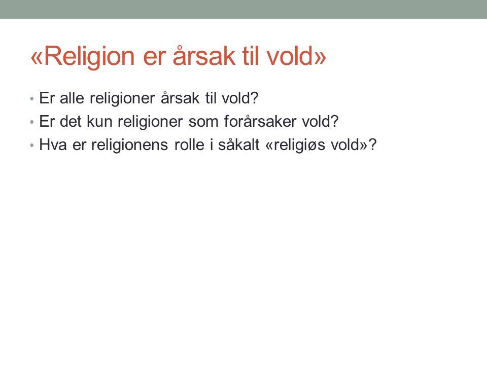 «Religion er årsak til vold» • Er alle religioner årsak til vold? • Er det kun religioner som forårsaker vold? • Hva er religionens rolle i såkalt «re