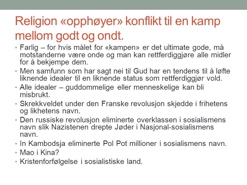 Religion «opphøyer» konflikt til en kamp mellom godt og ondt. • Farlig – for hvis målet for «kampen» er det ultimate gode, må motstanderne være onde o