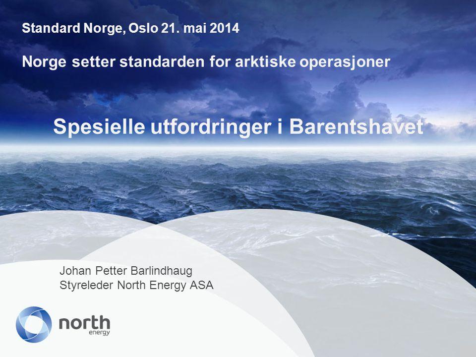 Spesielle utfordringer i Barentshavet Johan Petter Barlindhaug Styreleder North Energy ASA Standard Norge, Oslo 21. mai 2014 Norge setter standarden f
