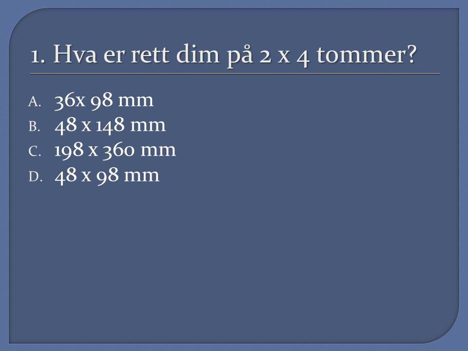 1. Hva er rett dim på 2 x 4 tommer? A. 36x 98 mm B. 48 x 148 mm C. 198 x 360 mm D. 48 x 98 mm