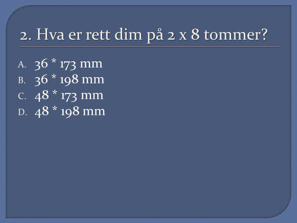 2. Hva er rett dim på 2 x 8 tommer? A. 36 * 173 mm B. 36 * 198 mm C. 48 * 173 mm D. 48 * 198 mm