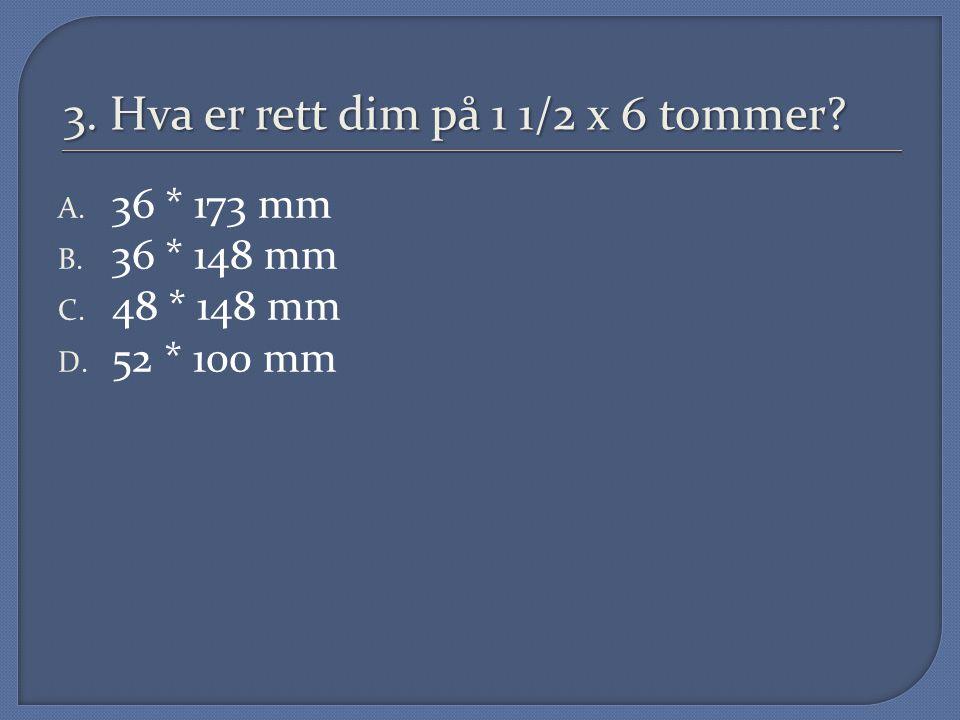 3. Hva er rett dim på 1 1/2 x 6 tommer? A. 36 * 173 mm B. 36 * 148 mm C. 48 * 148 mm D. 52 * 100 mm