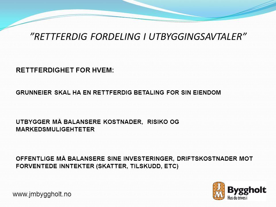 RETTFERDIG FORDELING I UTBYGGINGSAVTALER RETTFERDIGHET FOR HVEM: GRUNNEIER SKAL HA EN RETTFERDIG BETALING FOR SIN EIENDOM UTBYGGER MÅ BALANSERE KOSTNADER, RISIKO OG MARKEDSMULIGEHTETER OFFENTLIGE MÅ BALANSERE SINE INVESTERINGER, DRIFTSKOSTNADER MOT FORVENTEDE INNTEKTER (SKATTER, TILSKUDD, ETC) www.jmbyggholt.no