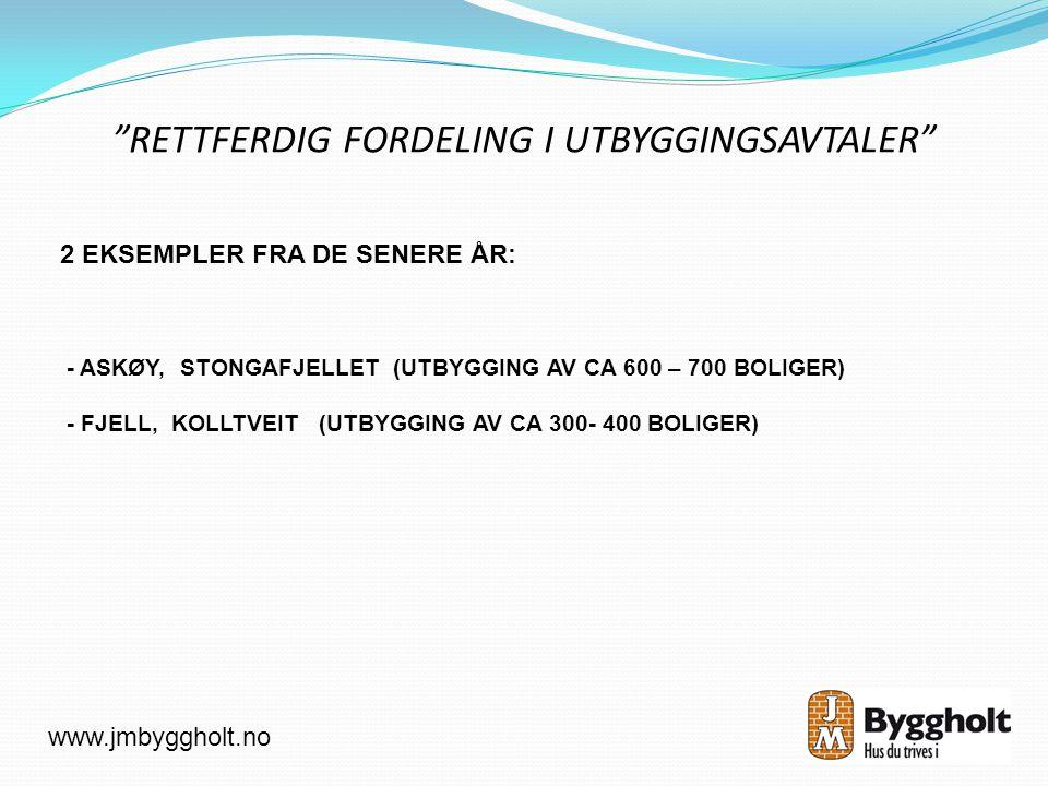 RETTFERDIG FORDELING I UTBYGGINGSAVTALER 2 EKSEMPLER FRA DE SENERE ÅR: - ASKØY, STONGAFJELLET (UTBYGGING AV CA 600 – 700 BOLIGER) - FJELL, KOLLTVEIT (UTBYGGING AV CA 300- 400 BOLIGER) www.jmbyggholt.no