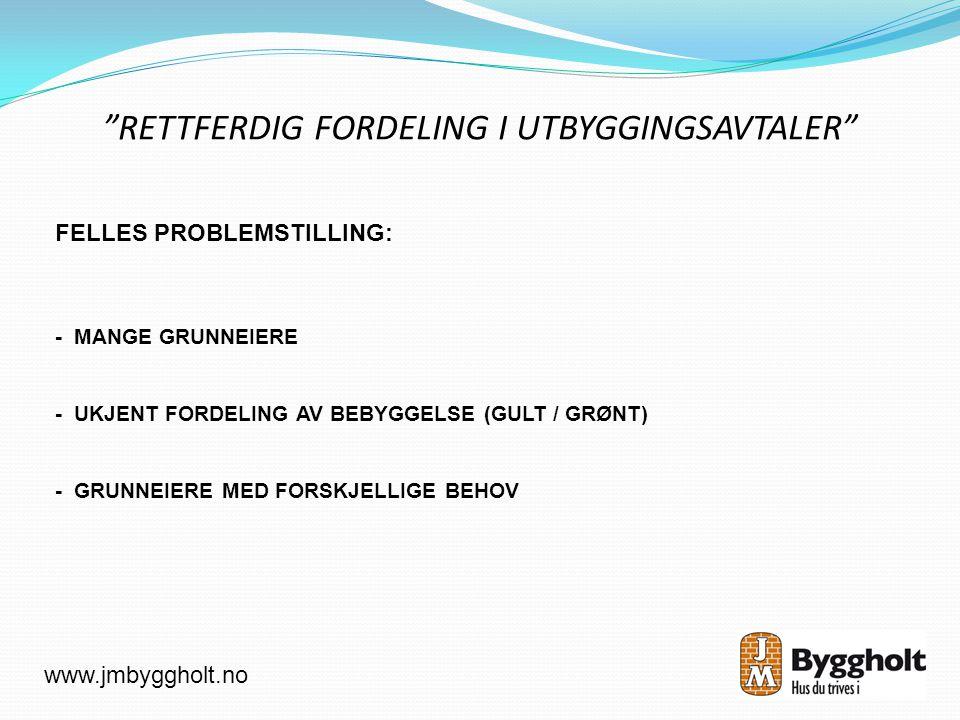 RETTFERDIG FORDELING I UTBYGGINGSAVTALER www.jmbyggholt.no FELLES PROBLEMSTILLING: - MANGE GRUNNEIERE - UKJENT FORDELING AV BEBYGGELSE (GULT / GRØNT) - GRUNNEIERE MED FORSKJELLIGE BEHOV