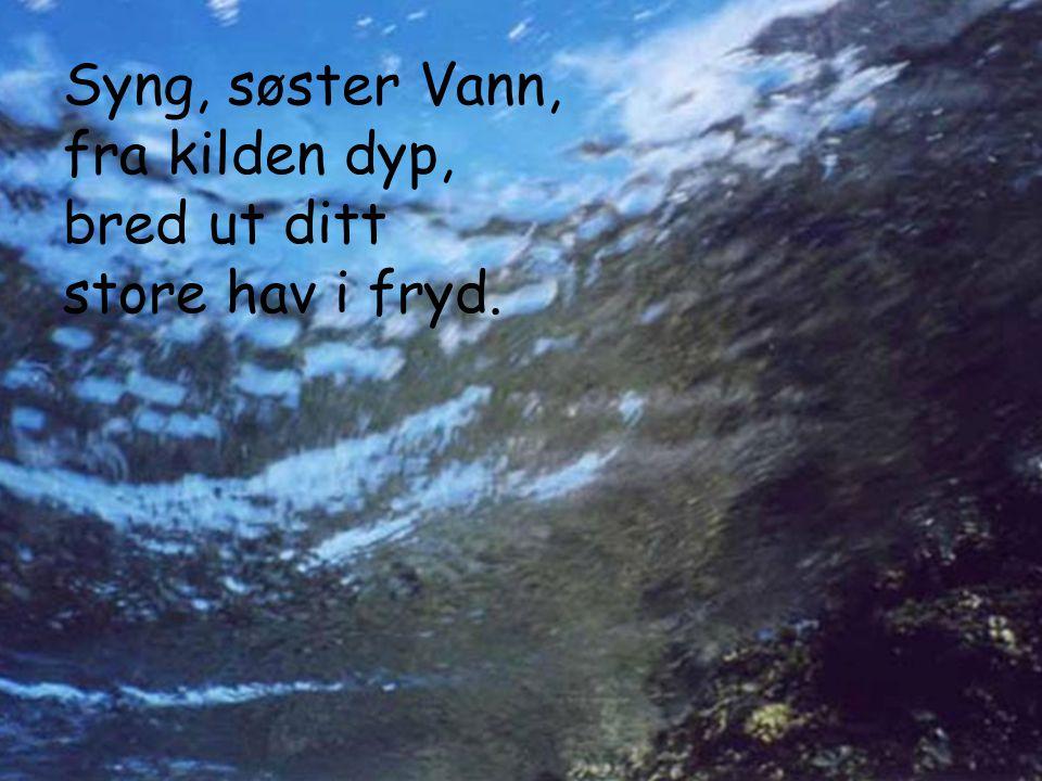 Syng, søster Vann, fra kilden dyp, bred ut ditt store hav i fryd.