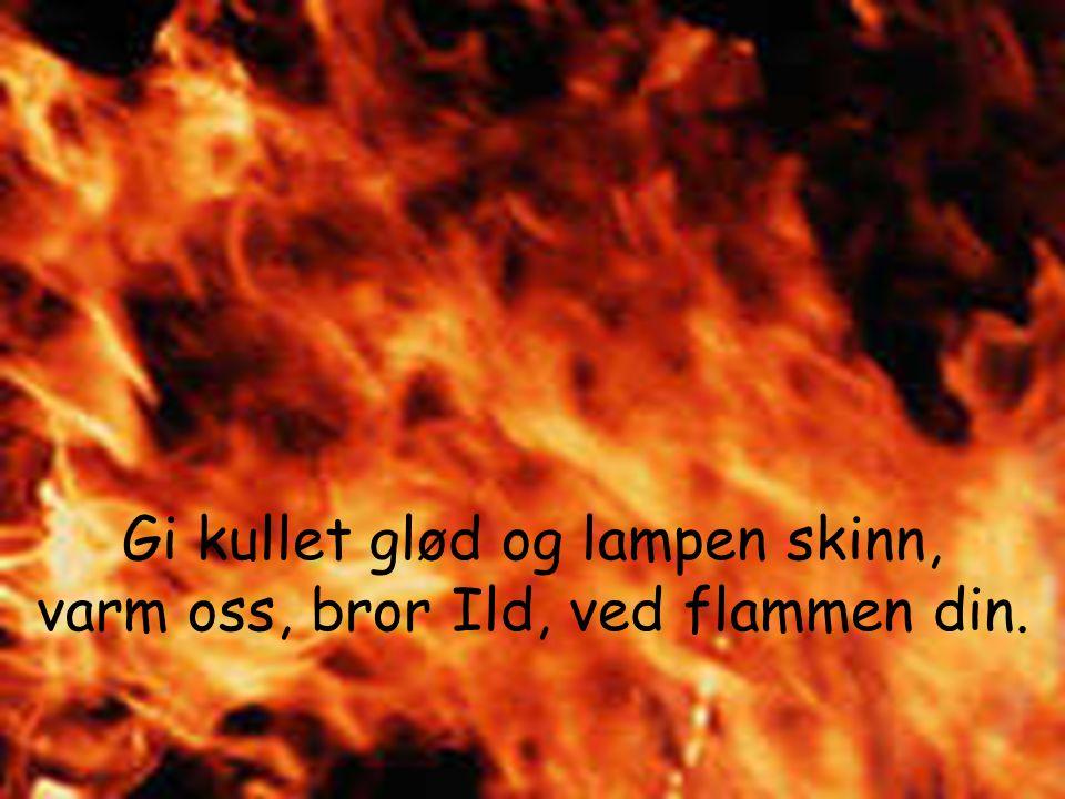 Gi kullet glød og lampen skinn, varm oss, bror Ild, ved flammen din.