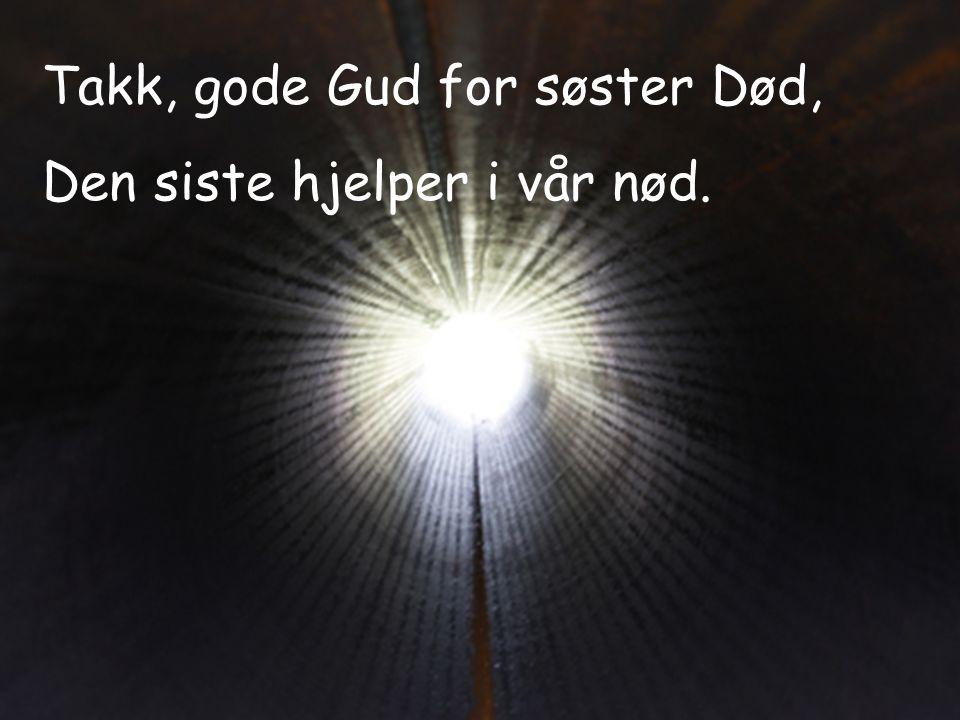 Takk, gode Gud for søster Død, Den siste hjelper i vår nød.