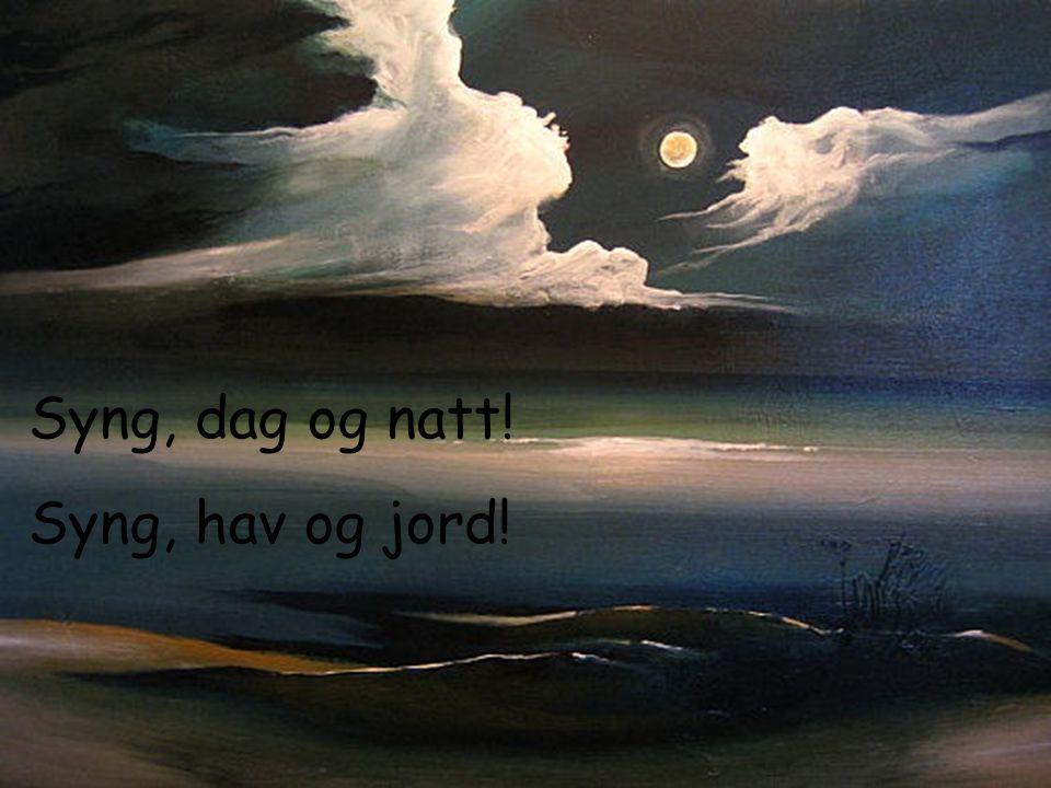 Syng, dag og natt! Syng, hav og jord!