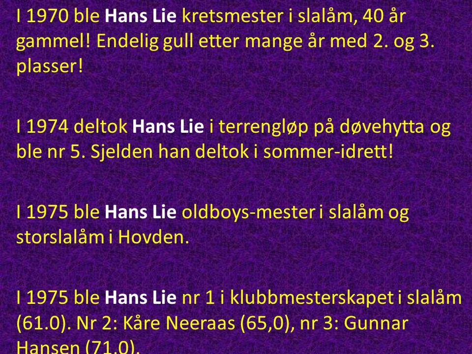 I 1970 ble Hans Lie kretsmester i slalåm, 40 år gammel! Endelig gull etter mange år med 2. og 3. plasser! I 1974 deltok Hans Lie i terrengløp på døveh