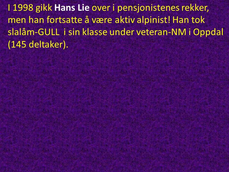 I 1998 gikk Hans Lie over i pensjonistenes rekker, men han fortsatte å være aktiv alpinist! Han tok slalåm-GULL i sin klasse under veteran-NM i Oppdal
