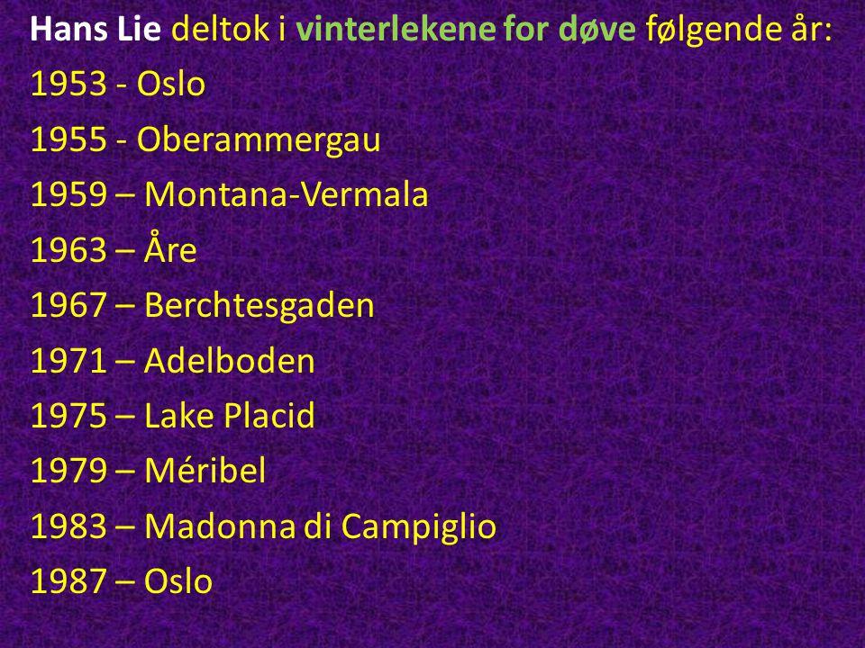 Hans Lie deltok i vinterlekene for døve følgende år: 1953 - Oslo 1955 - Oberammergau 1959 – Montana-Vermala 1963 – Åre 1967 – Berchtesgaden 1971 – Ade