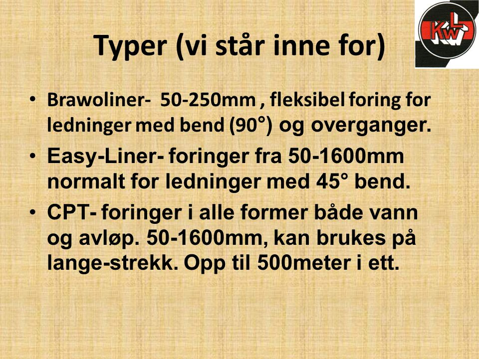 Typer (vi står inne for) • Brawoliner- 50-250mm, fleksibel foring for ledninger med bend (90 °) og overganger. •Easy-Liner- foringer fra 50-1600mm nor