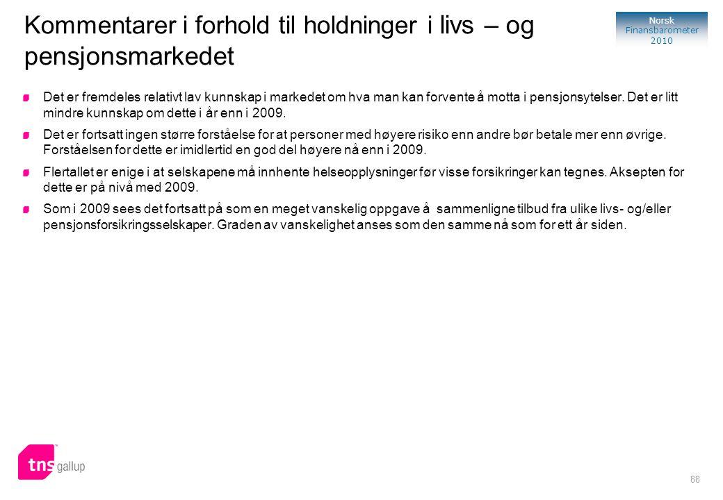88 Norsk Finansbarometer 2010 Kommentarer i forhold til holdninger i livs – og pensjonsmarkedet Det er fremdeles relativt lav kunnskap i markedet om h