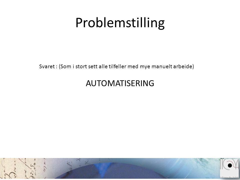 Problemstilling Svaret : (Som i stort sett alle tilfeller med mye manuelt arbeide) AUTOMATISERING